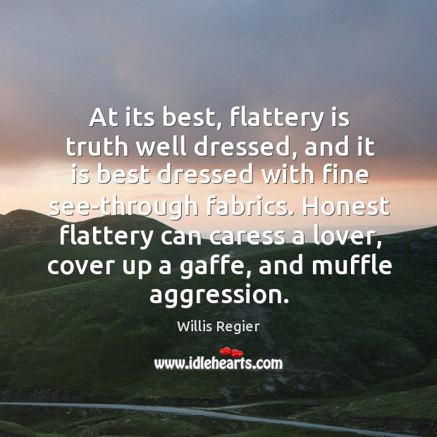 At its best, flattery is truth well dressed, and it is best Image