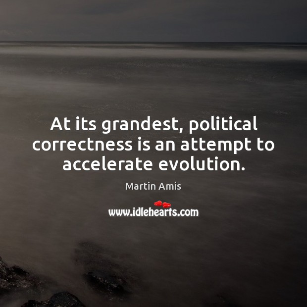 At its grandest, political correctness is an attempt to accelerate evolution. Image