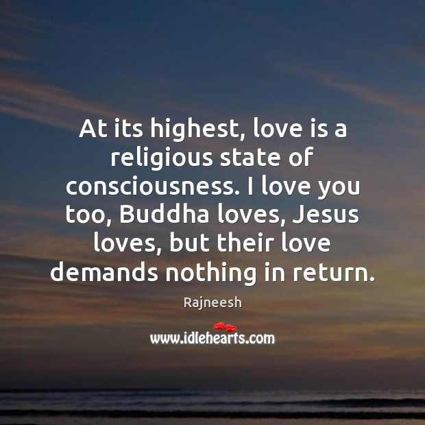 At its highest, love is a religious state of consciousness. I love Rajneesh Picture Quote