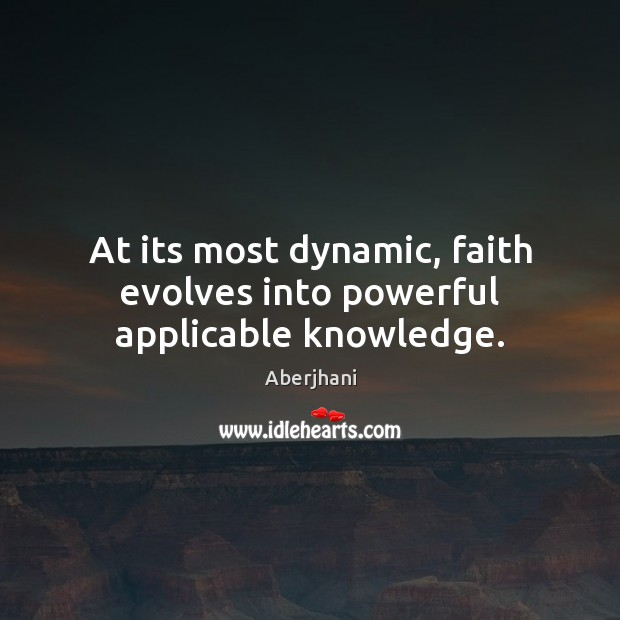 Image, At its most dynamic, faith evolves into powerful applicable knowledge.