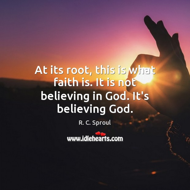 At its root, this is what faith is. It is not believing in God. It's believing God. R. C. Sproul Picture Quote