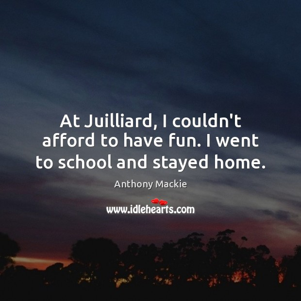 At Juilliard, I couldn't afford to have fun. I went to school and stayed home. School Quotes Image