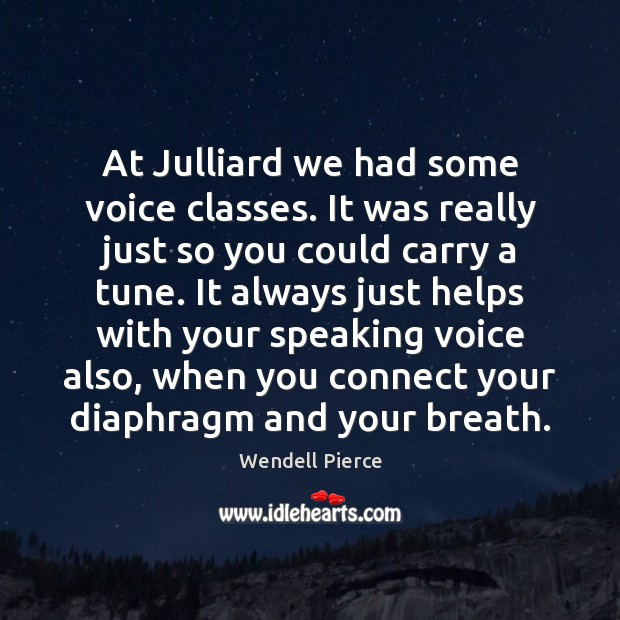 At Julliard we had some voice classes. It was really just so Wendell Pierce Picture Quote