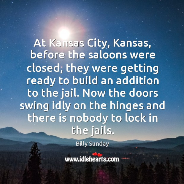 At kansas city, kansas, before the saloons were closed Billy Sunday Picture Quote