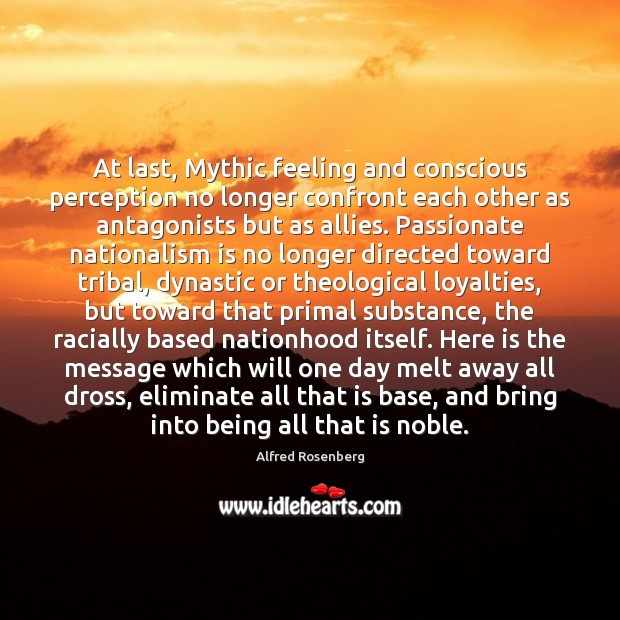 At last, Mythic feeling and conscious perception no longer confront each other Alfred Rosenberg Picture Quote