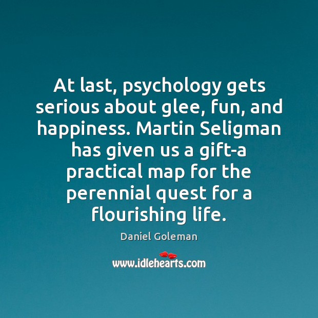 At last, psychology gets serious about glee, fun, and happiness. Martin Seligman Daniel Goleman Picture Quote