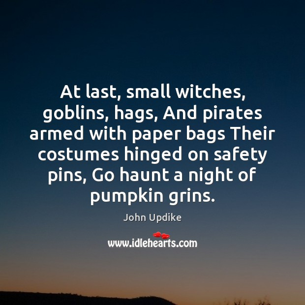 At last, small witches, goblins, hags, And pirates armed with paper bags John Updike Picture Quote