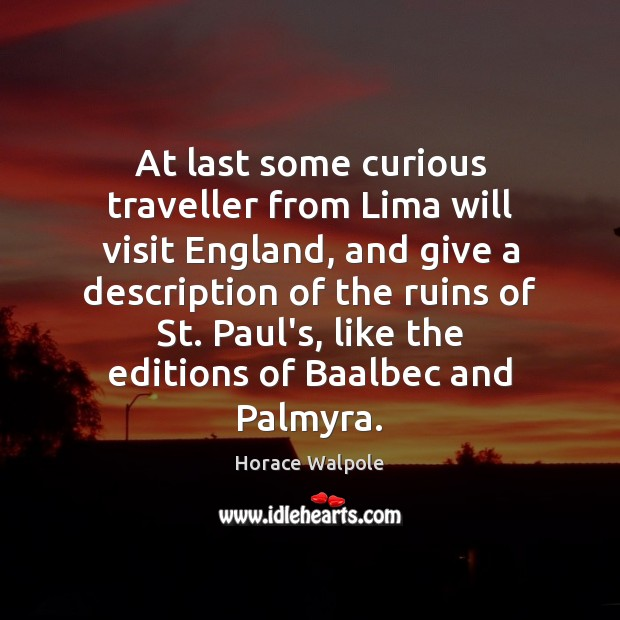 At last some curious traveller from Lima will visit England, and give Horace Walpole Picture Quote