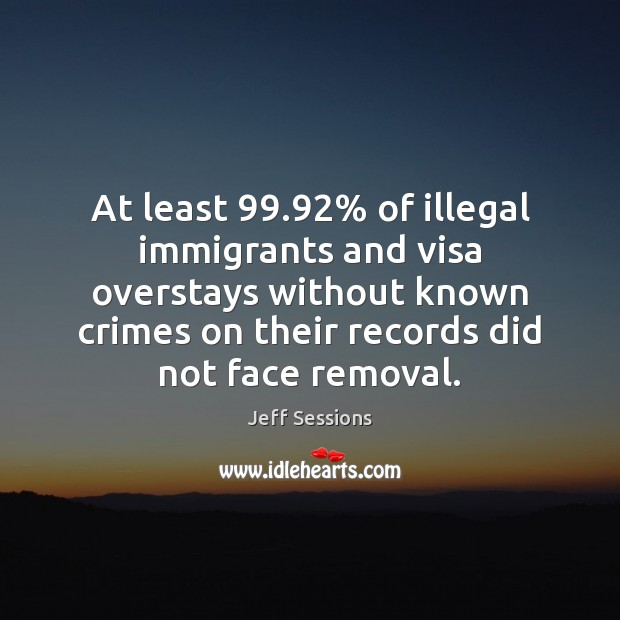 At least 99.92% of illegal immigrants and visa overstays without known crimes on Jeff Sessions Picture Quote