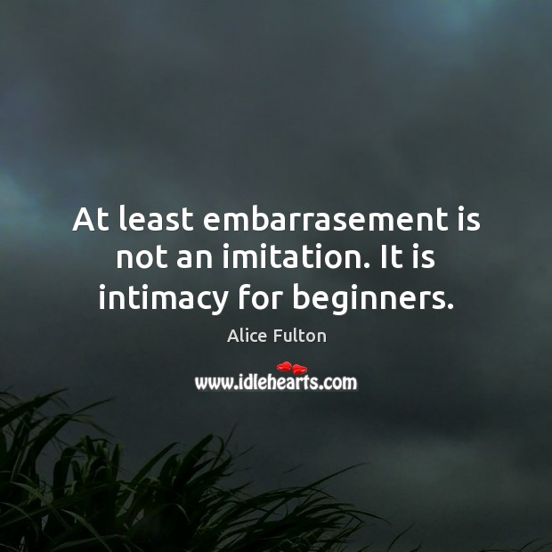 At least embarrasement is not an imitation. It is intimacy for beginners. Image