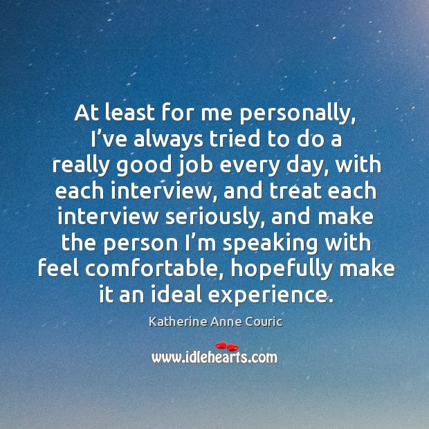 At least for me personally, I've always tried to do a really good job every day Katherine Anne Couric Picture Quote