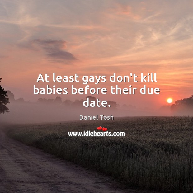 Image, At least gays don't kill babies before their due date.