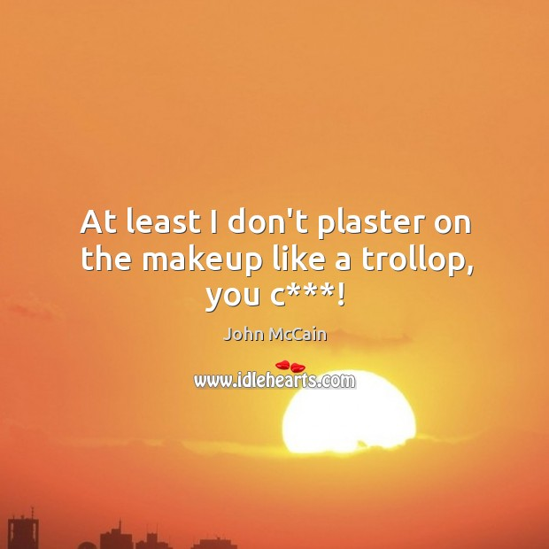 At least I don't plaster on the makeup like a trollop, you c***! Image
