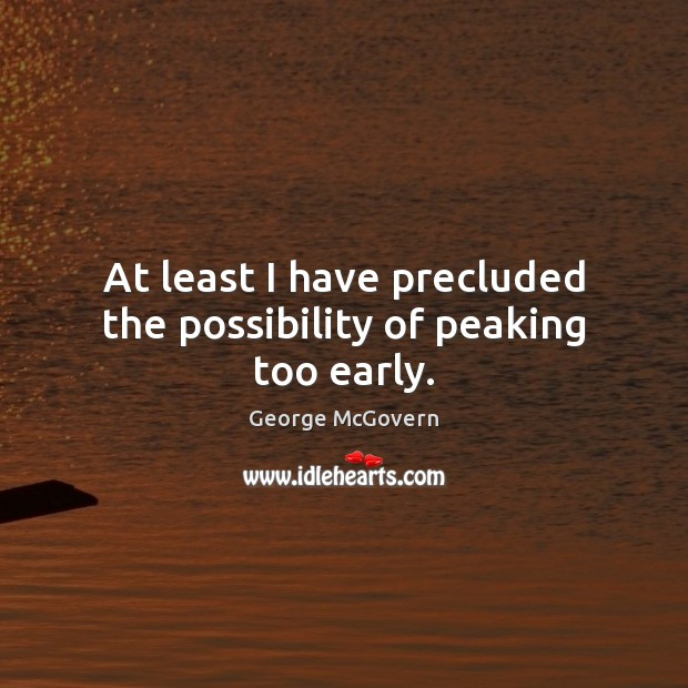 At least I have precluded the possibility of peaking too early. George McGovern Picture Quote