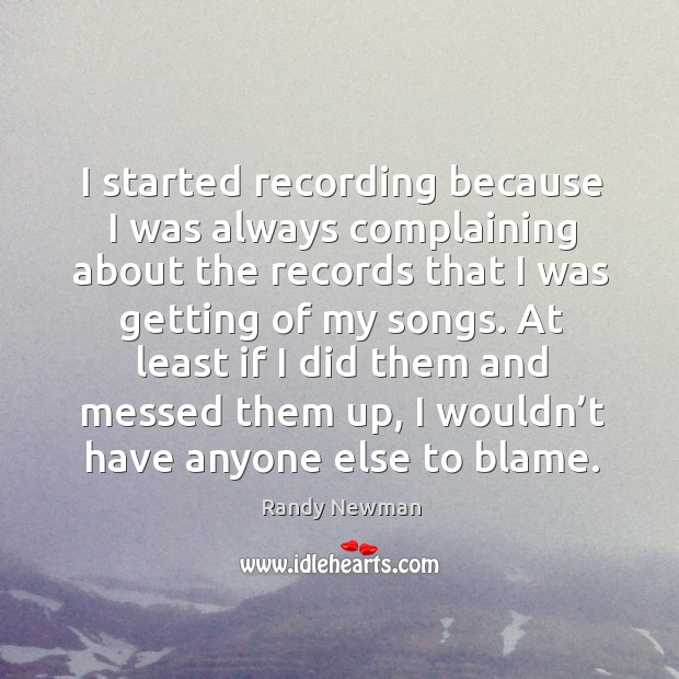 At least if I did them and messed them up, I wouldn't have anyone else to blame. Randy Newman Picture Quote