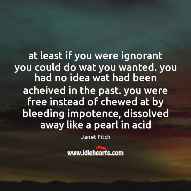 At least if you were ignorant you could do wat you wanted. Janet Fitch Picture Quote