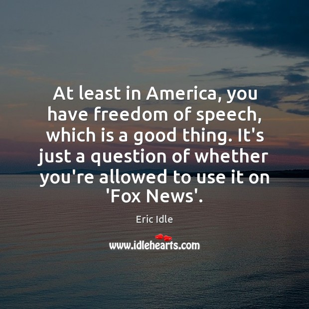 At least in America, you have freedom of speech, which is a Freedom of Speech Quotes Image