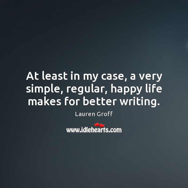 At least in my case, a very simple, regular, happy life makes for better writing. Lauren Groff Picture Quote