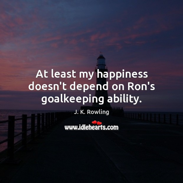 At least my happiness doesn't depend on Ron's goalkeeping ability. Image