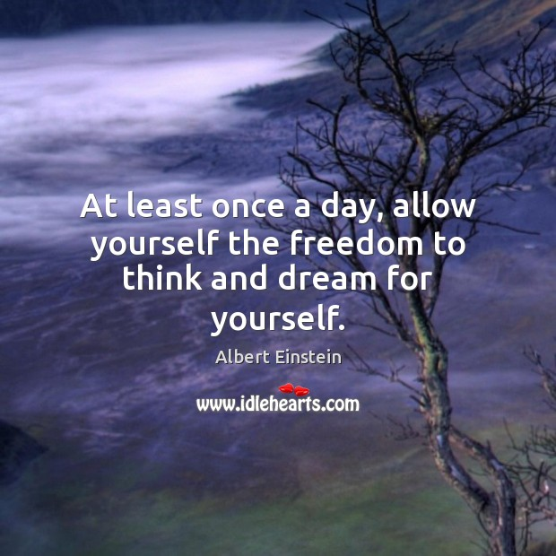 Image, At least once a day, allow yourself the freedom to think and dream for yourself.