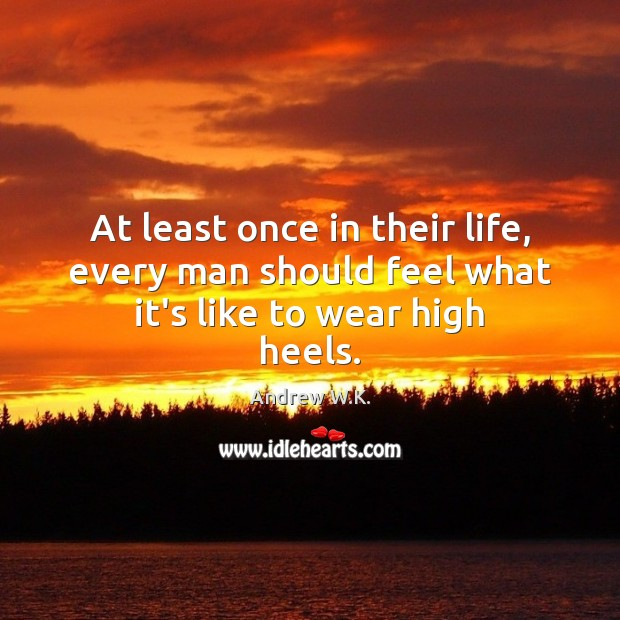 Image, At least once in their life, every man should feel what it's like to wear high heels.