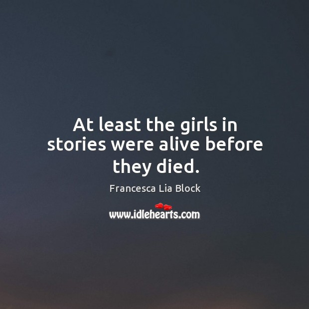 At least the girls in stories were alive before they died. Image