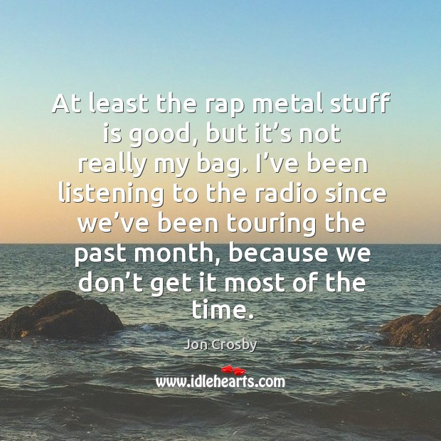 At least the rap metal stuff is good, but it's not really my bag. I've been listening to the radio Image