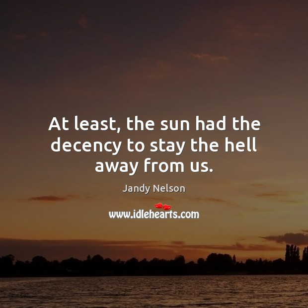 At least, the sun had the decency to stay the hell away from us. Jandy Nelson Picture Quote