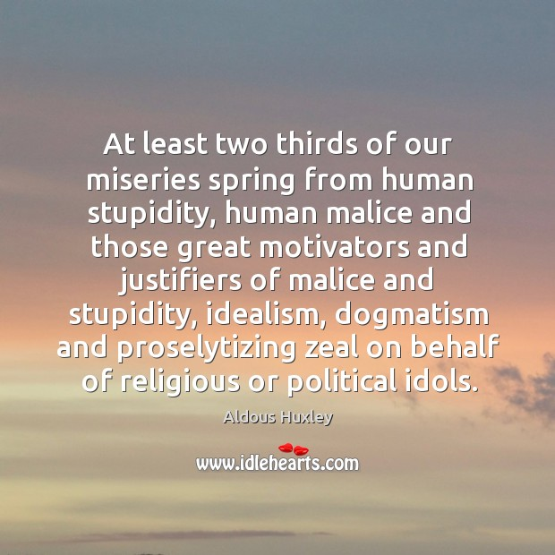 At least two thirds of our miseries spring from human stupidity, human malice and those. Image