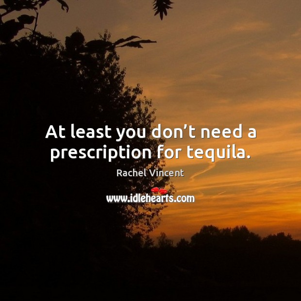 At least you don't need a prescription for tequila. Rachel Vincent Picture Quote
