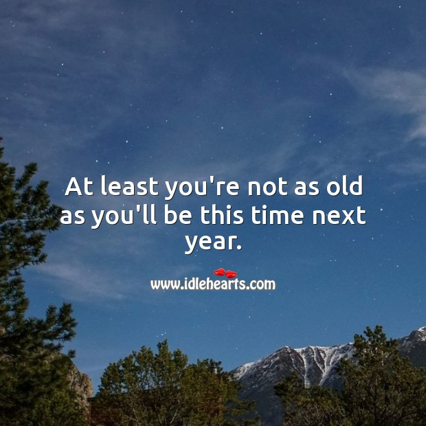 At least you're not as old as you'll be this time next year. Funny Birthday Messages Image