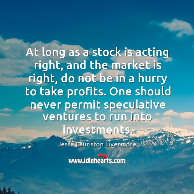 At long as a stock is acting right, and the market is Jesse Lauriston Livermore Picture Quote