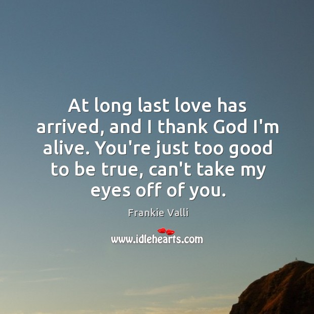 At long last love has arrived, and I thank God I'm alive. Too Good To Be True Quotes Image