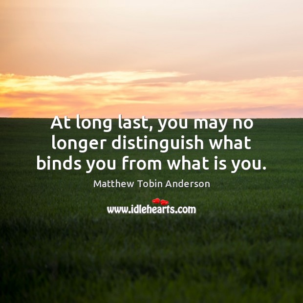 At long last, you may no longer distinguish what binds you from what is you. Image