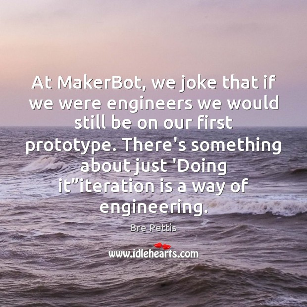 Image, At MakerBot, we joke that if we were engineers we would still