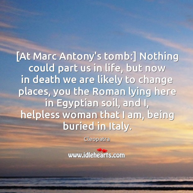 [At Marc Antony's tomb:] Nothing could part us in life, but now Image