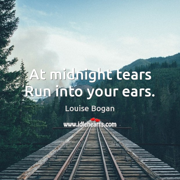 At midnight tears Run into your ears. Louise Bogan Picture Quote