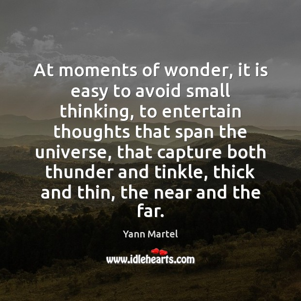 At moments of wonder, it is easy to avoid small thinking, to Yann Martel Picture Quote