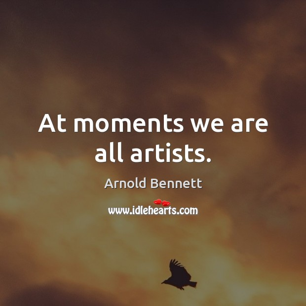At moments we are all artists. Arnold Bennett Picture Quote
