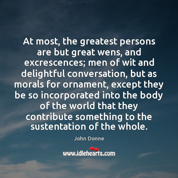 At most, the greatest persons are but great wens, and excrescences; men John Donne Picture Quote