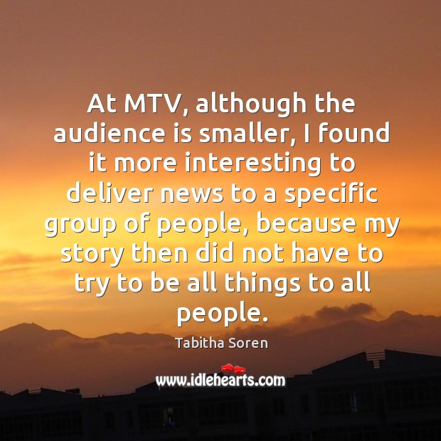At mtv, although the audience is smaller, I found it more interesting to deliver news to a Image