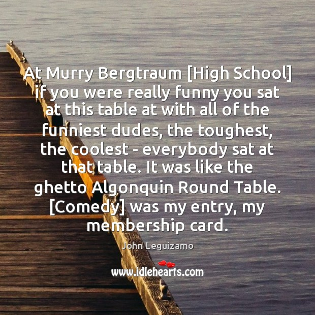At Murry Bergtraum [High School] if you were really funny you sat John Leguizamo Picture Quote