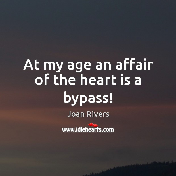 At my age an affair of the heart is a bypass! Joan Rivers Picture Quote
