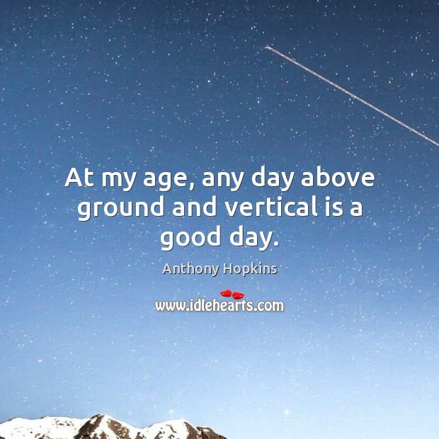 At my age, any day above ground and vertical is a good day. Good Day Quotes Image