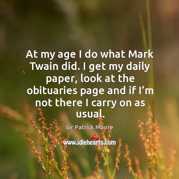 At my age I do what mark twain did. I get my daily paper, look at the obituaries page and if I'm not there I carry on as usual. Image