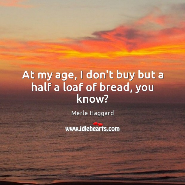 At my age, I don't buy but a half a loaf of bread, you know? Merle Haggard Picture Quote