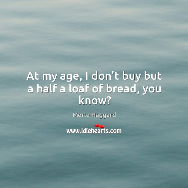 At my age, I don't buy but a half a loaf of bread, you know? Image