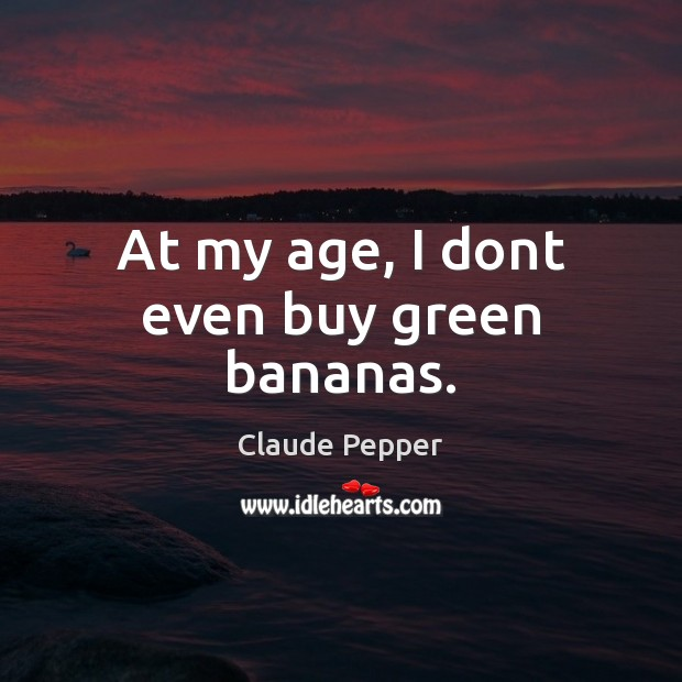 At my age, I dont even buy green bananas. Image