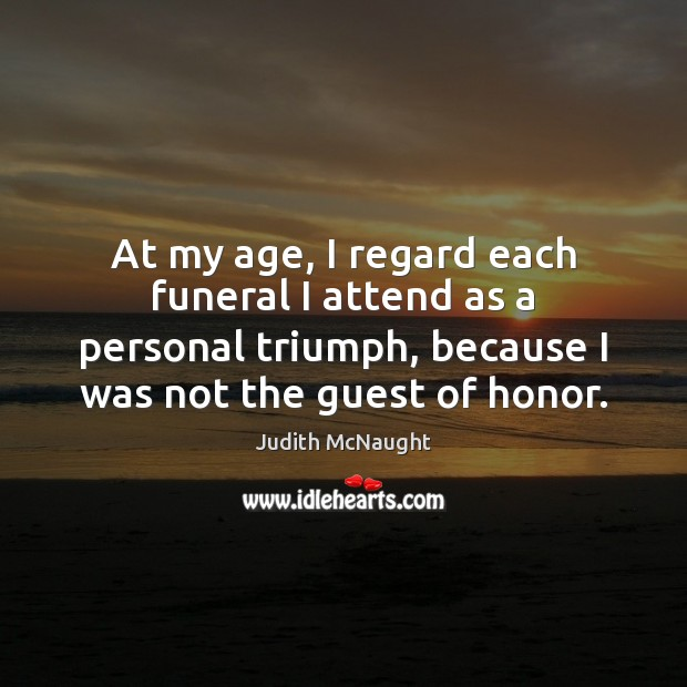 At my age, I regard each funeral I attend as a personal Judith McNaught Picture Quote