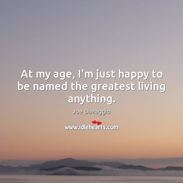 At my age, I'm just happy to be named the greatest living anything. Image